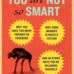 """You Are Not So Smart: Why You Have Too Many Friends on Facebook, Why Your Memory Is Mostly Fiction, and 46 Other Ways You're Deluding Yourself"" by: David McRaney"