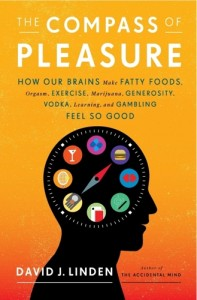 'The Compass of Pleasure: How Our Brains Make Fatty Foods, Orgasm, Exercise, Marijuana, Generosity, Vodka, Learning, and Gambling Feel So Good' by: David Linden