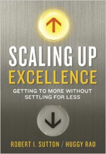 'Scaling Up Excellence: Getting to More Without Settling for Less' by: Bob Sutton and Huggy Rao